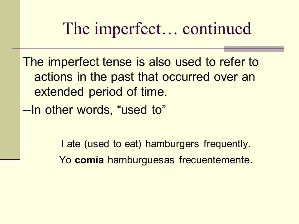 The imperfect… continued The imperfect tense is also used to refer to actions in the past that occurred over an extended period of time. --In other wo