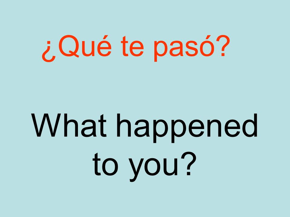 What happened to you ¿Qué te pasó