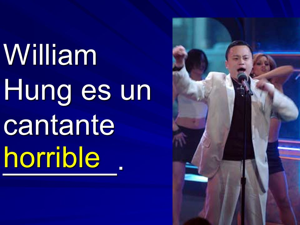 William Hung es un cantante _______. horrible
