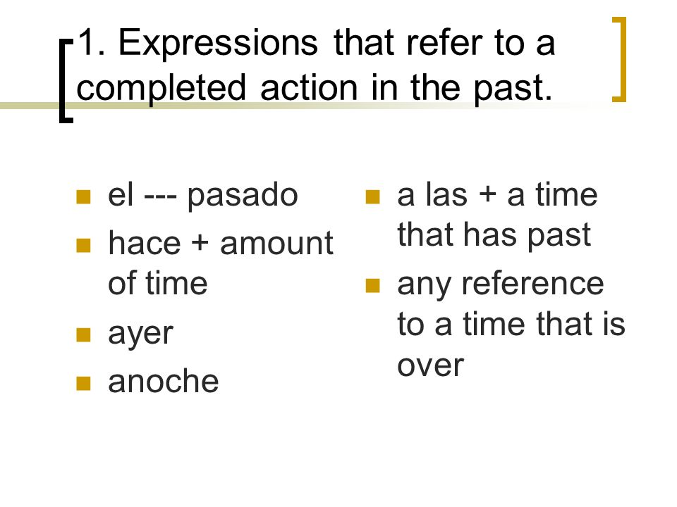 1. Expressions that refer to a completed action in the past. el --- pasado hace + amount of time ayer anoche a las + a time that has past any referenc
