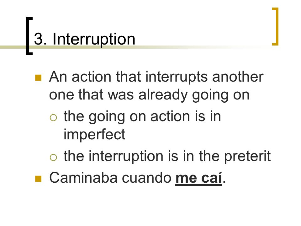 3. Interruption An action that interrupts another one that was already going on the going on action is in imperfect the interruption is in the preteri