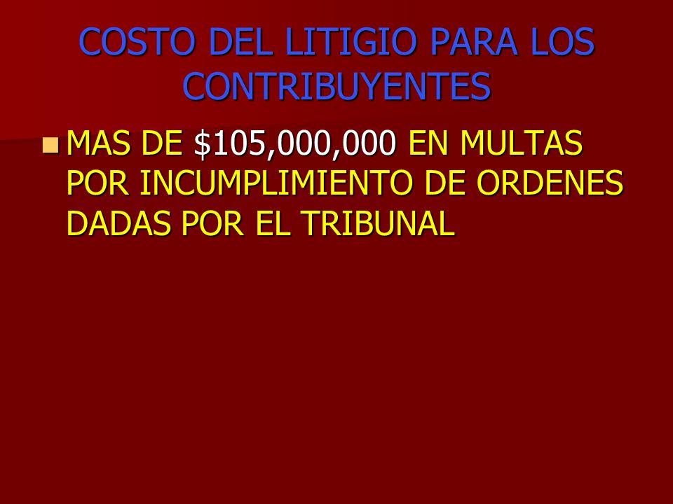 COSTO DEL LITIGIO PARA LOS CONTRIBUYENTES MAS DE $105,000,000 EN MULTAS POR INCUMPLIMIENTO DE ORDENES DADAS POR EL TRIBUNAL MAS DE $105,000,000 EN MUL