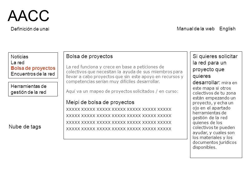 AACC Definición de unai Noticias La red Bolsa de proyectos Encuentros de la red Manual de la web English Bolsa de proyectos La red funciona y crece en base a peticiones de colectivos que necesitan la ayuda de sus miembros para llevar a cabo proyectos que sin este apoyo en recursos y competencias ser í an muy dif í ciles desarrollar.