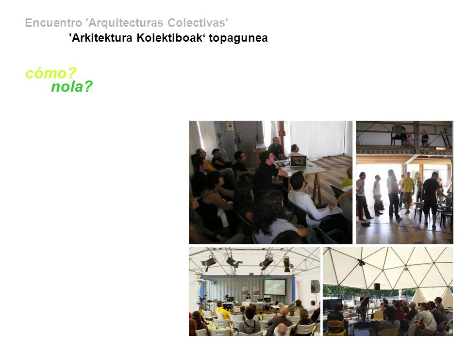 Encuentro Arquitecturas Colectivas Arkitektura Kolektiboak topagunea los colectivos kolektiboak alg-a + apartados + aptitude fm + atomos y bits + aulaabierta + Axial Naturaleza y Cultura + bioforum + caldo de cultivo + Central de Cooperativas de Vivienda por Ayuda Mutua del Paraguay + coloco + célula cero + ecocultura televisión comunitaria (Paraguay) + esta es una plaza + esto no es un solar + democracia + faro de oriente + forum ribera besós / bisaucii.