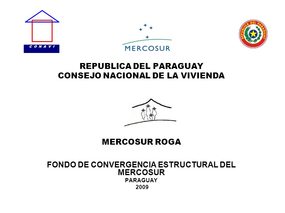 REPUBLICA DEL PARAGUAY CONSEJO NACIONAL DE LA VIVIENDA MERCOSUR ROGA FONDO DE CONVERGENCIA ESTRUCTURAL DEL MERCOSUR PARAGUAY 2009 C O N A V I