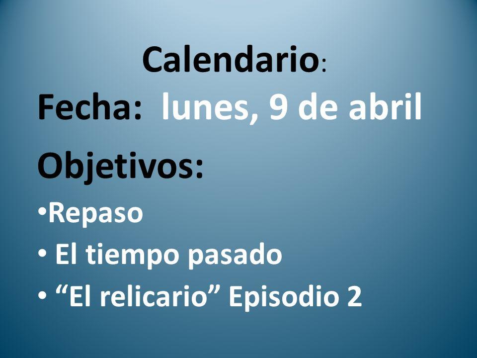 Calendario : Fecha: lunes, 9 de abril Objetivos: Repaso El tiempo pasado El relicario Episodio 2