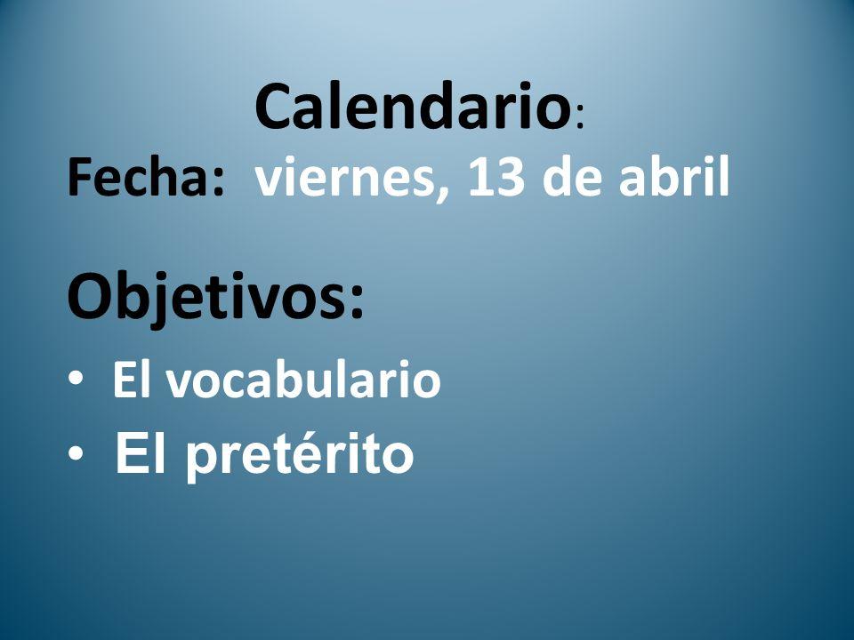 Calendario : Fecha: viernes, 13 de abril Objetivos: El vocabulario El pretérito
