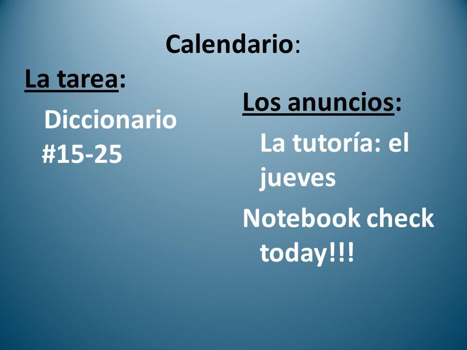 Calendario: La tarea: Diccionario #15-25 Los anuncios: La tutoría: el jueves Notebook check today!!!