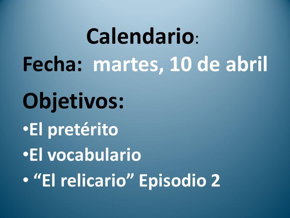 Calendario : Fecha: martes, 10 de abril Objetivos: El pretérito El vocabulario El relicario Episodio 2