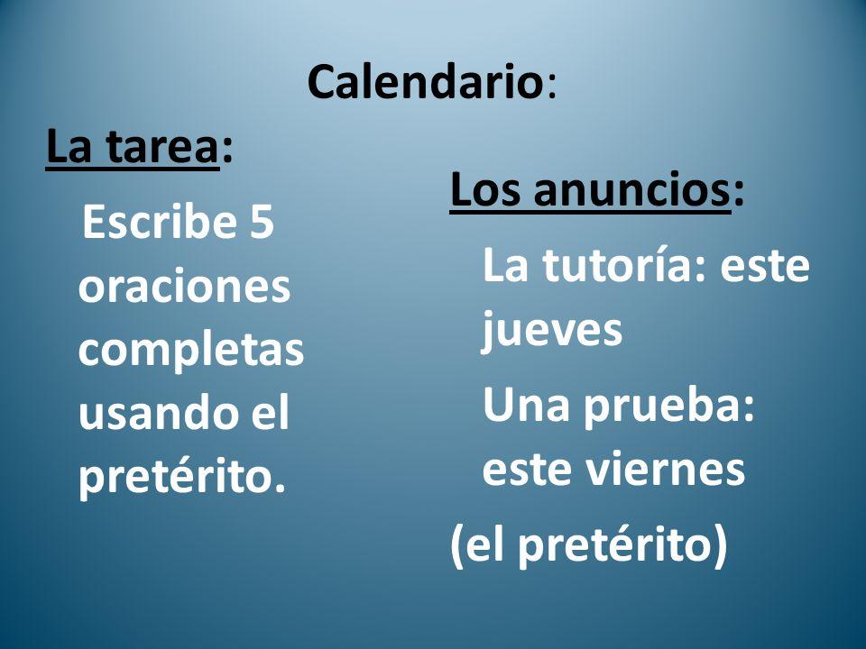 Calendario: La tarea: Escribe 5 oraciones completas usando el pretérito. Los anuncios: La tutoría: este jueves Una prueba: este viernes (el pretérito)