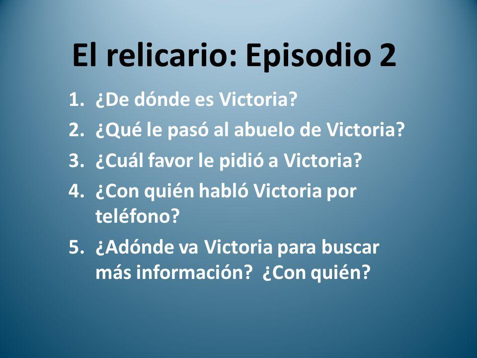 El relicario: Episodio 2 1.¿De dónde es Victoria? 2.¿Qué le pasó al abuelo de Victoria? 3.¿Cuál favor le pidió a Victoria? 4.¿Con quién habló Victoria