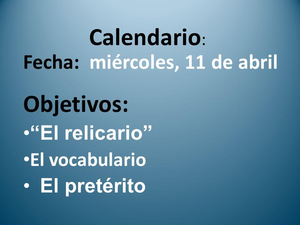 Calendario : Fecha: miércoles, 11 de abril Objetivos: El relicario El vocabulario El pretérito