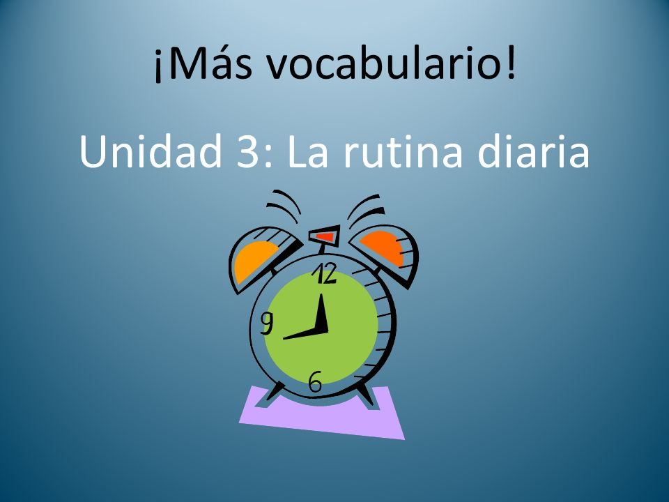 ¡Más vocabulario! Unidad 3: La rutina diaria