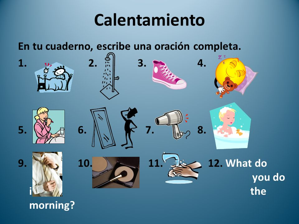 Calentamiento En tu cuaderno, escribe una oración completa. 1. 2.3. 4. 5. 6. 7. 8. 9. 10. 11. 12. What do you do in the morning?