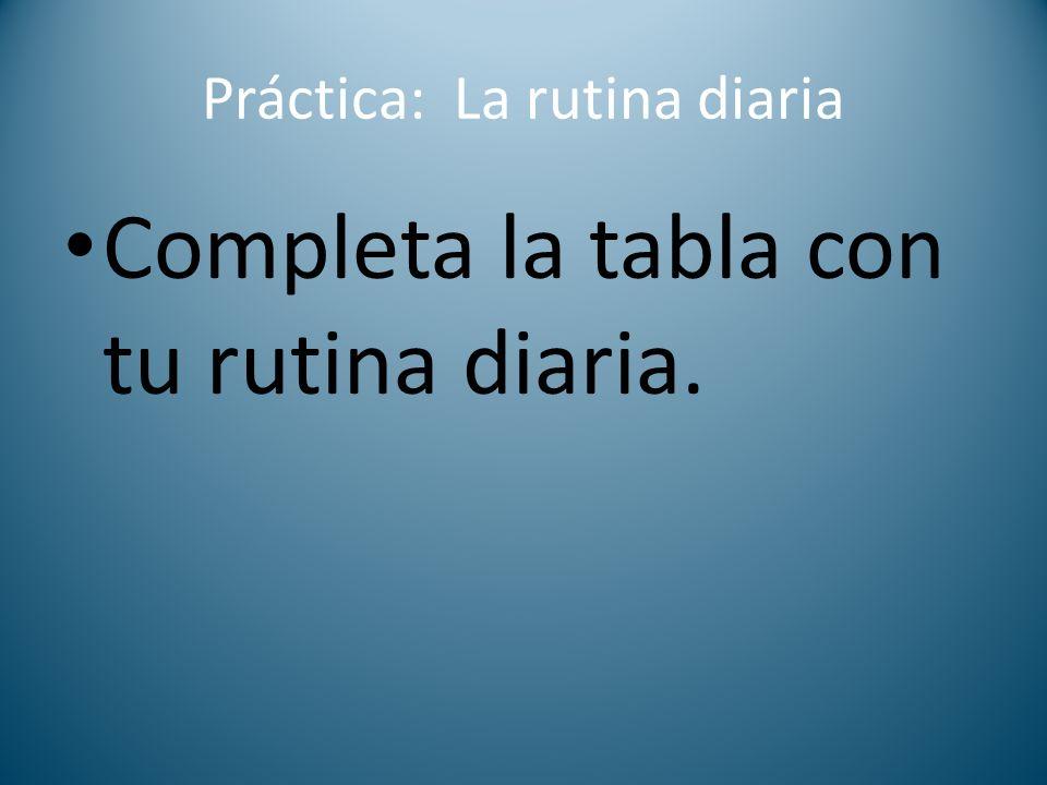Práctica: La rutina diaria Completa la tabla con tu rutina diaria.