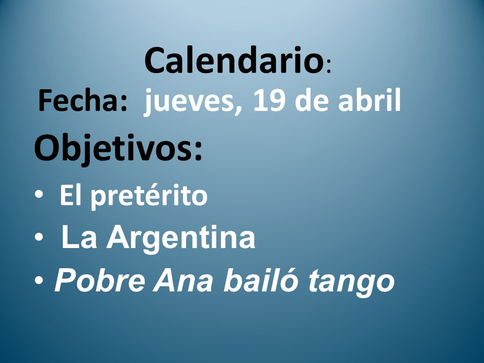 Calendario : Fecha: jueves, 19 de abril Objetivos: El pretérito La Argentina Pobre Ana bailó tango