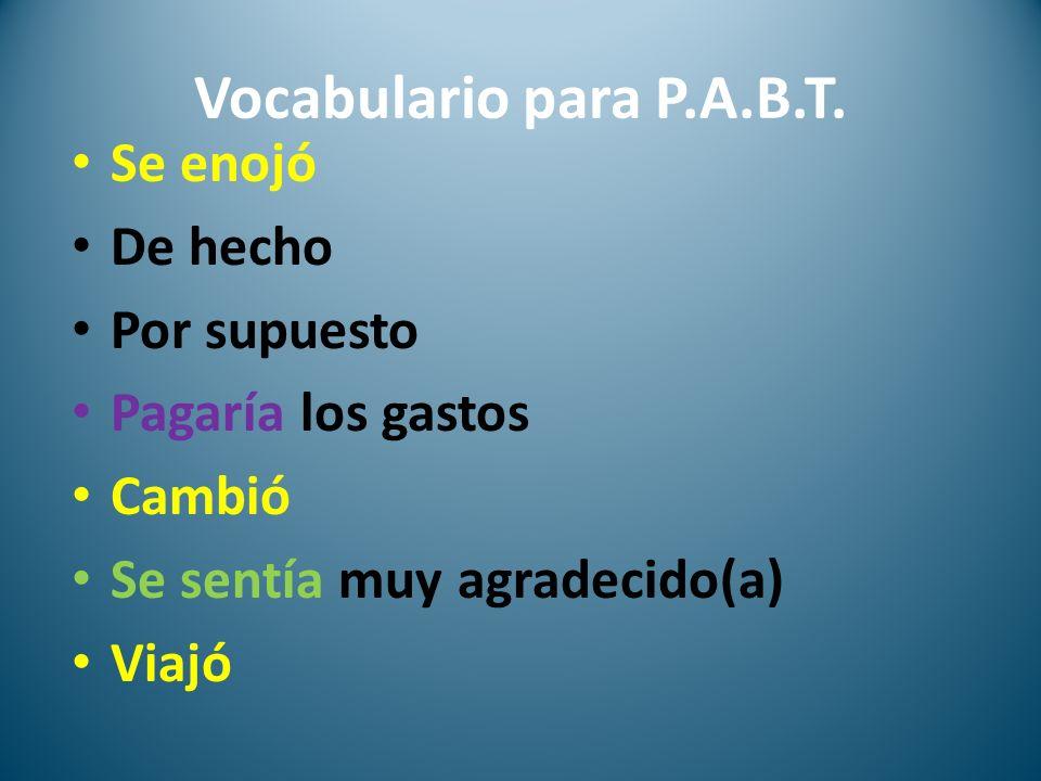 Vocabulario para P.A.B.T. Se enojó De hecho Por supuesto Pagaría los gastos Cambió Se sentía muy agradecido(a) Viajó