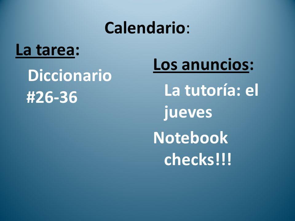 Calendario: La tarea: Diccionario #26-36 Los anuncios: La tutoría: el jueves Notebook checks!!!