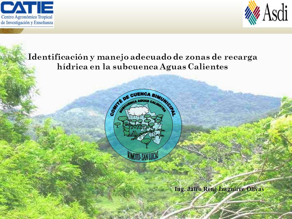 Ing. Jairo René Izaguirre Olivas Identificación y manejo adecuado de zonas de recarga hídrica en la subcuenca Aguas Calientes