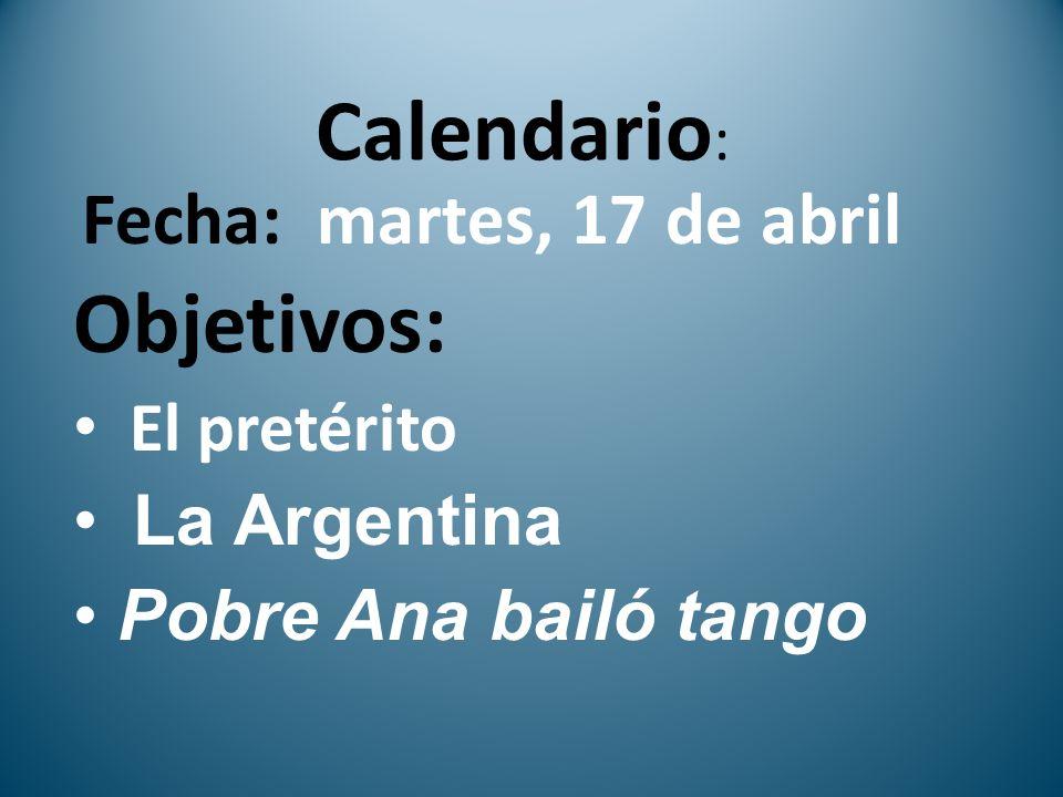 Calendario : Fecha: martes, 17 de abril Objetivos: El pretérito La Argentina Pobre Ana bailó tango