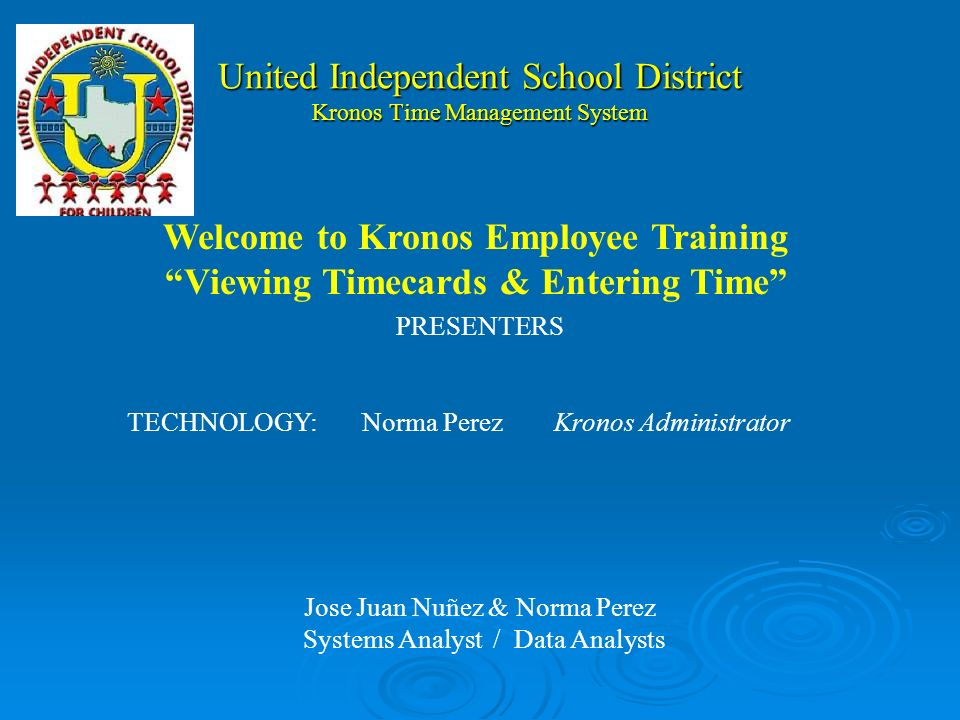 United Independent School District Kronos Time Management System PRESENTERS TECHNOLOGY:Norma PerezKronos Administrator Jose Juan Nuñez & Norma Perez Systems Analyst / Data Analysts Welcome to Kronos Employee Training Viewing Timecards & Entering Time