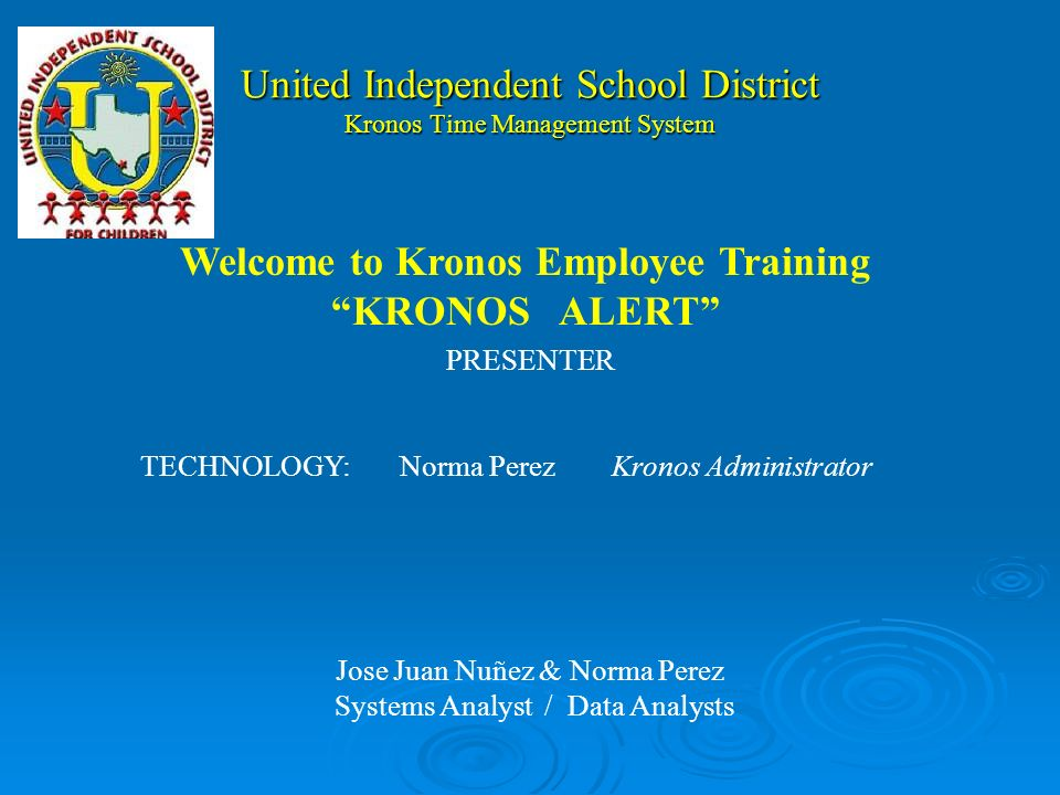 United Independent School District Kronos Time Management System PRESENTER TECHNOLOGY:Norma PerezKronos Administrator Jose Juan Nuñez & Norma Perez Systems Analyst / Data Analysts Welcome to Kronos Employee Training KRONOS ALERT