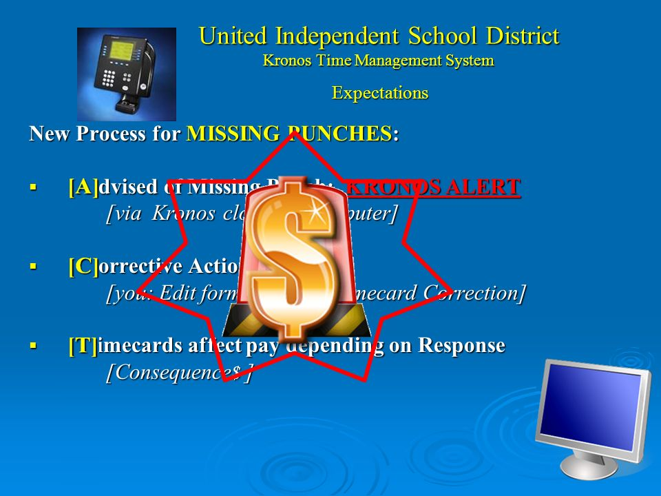United Independent School District Kronos Time Management System New Process for MISSING PUNCHES: [A]dvised of Missing Punch: KRONOS ALERT [A]dvised of Missing Punch: KRONOS ALERT [via Kronos clock & Computer] [via Kronos clock & Computer] [C]orrective Action Taken [C]orrective Action Taken [you: Edit form & Clerk: Timecard Correction] [you: Edit form & Clerk: Timecard Correction] [T]imecards affect pay depending on Response [T]imecards affect pay depending on Response [Consequence $ ] [Consequence $ ] Expectations
