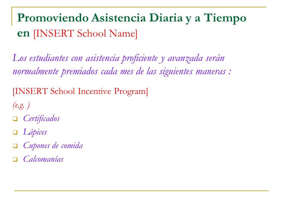Promoviendo Asistencia Diaria y a Tiempo en [INSERT School Name] Los estudiantes con asistencia proficiente y avanzada serán normalmente premiados cada mes de las siguientes maneras : [INSERT School Incentive Program] (e.g.