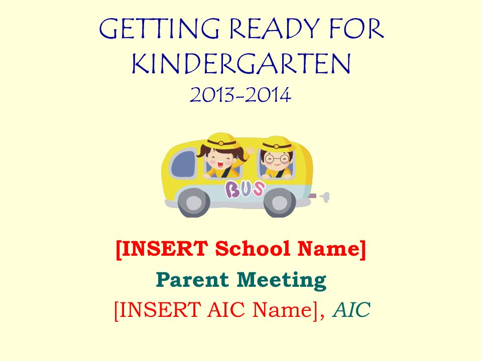 GETTING READY FOR KINDERGARTEN 2013-2014 [INSERT School Name] Parent Meeting [INSERT AIC Name], AIC