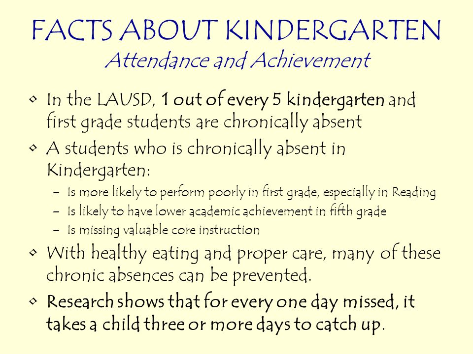 FACTS ABOUT KINDERGARTEN Attendance and Achievement In the LAUSD, 1 out of every 5 kindergarten and first grade students are chronically absent A stud