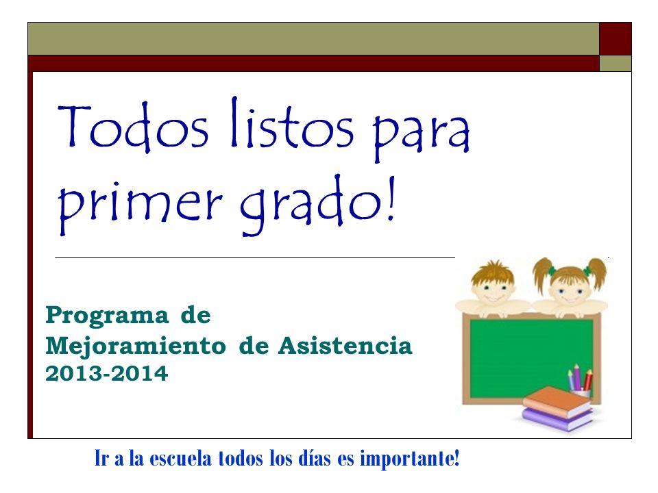 Todos listos para primer grado! Programa de Mejoramiento de Asistencia 2013-2014 Ir a la escuela todos los días es importante!