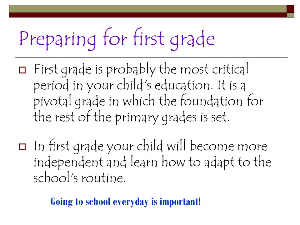 Preparing for first grade First grade is probably the most critical period in your child's education. It is a pivotal grade in which the foundation fo