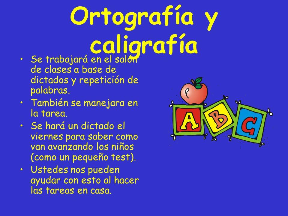 Ortografía y caligrafía Se trabajará en el salón de clases a base de dictados y repetición de palabras. También se manejara en la tarea. Se hará un di