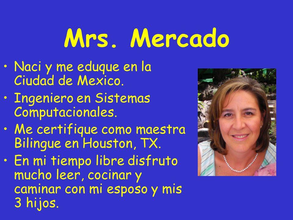 Mrs. Mercado Naci y me eduque en la Ciudad de Mexico. Ingeniero en Sistemas Computacionales. Me certifique como maestra Bilingue en Houston, TX. En mi