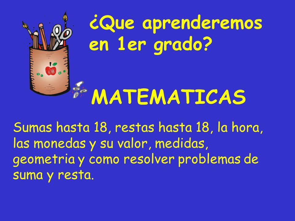 ¿Que aprenderemos en 1er grado? Sumas hasta 18, restas hasta 18, la hora, las monedas y su valor, medidas, geometria y como resolver problemas de suma