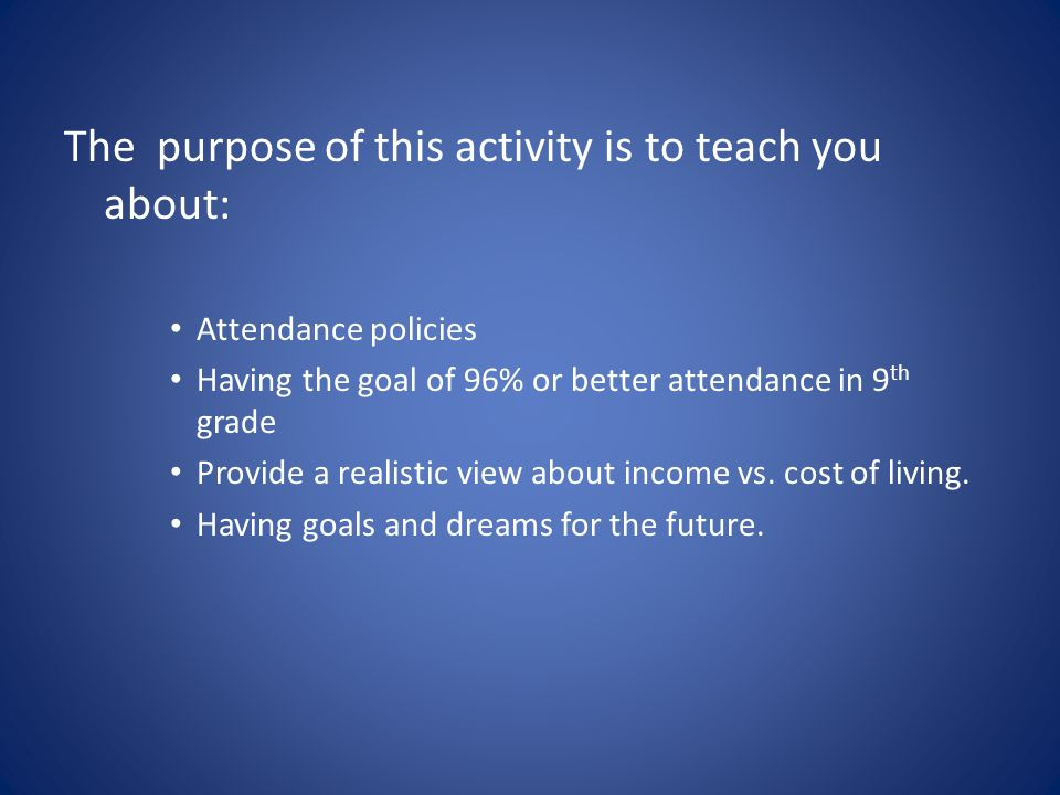 The purpose of this activity is to teach you about: Attendance policies Having the goal of 96% or better attendance in 9 th grade Provide a realistic