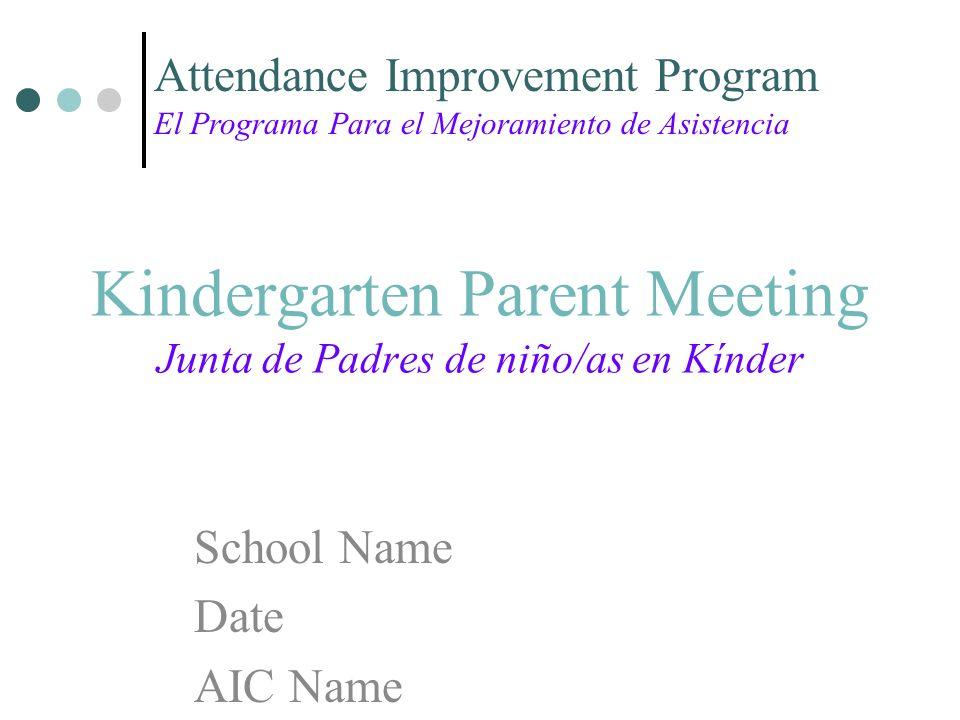 Kindergarten Parent Meeting Junta de Padres de niño/as en Kínder School Name Date AIC Name Attendance Improvement Program El Programa Para el Mejoramiento de Asistencia