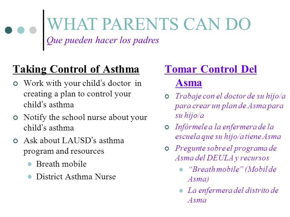 Taking Control of Asthma Work with your childs doctor in creating a plan to control your childs asthma Notify the school nurse about your childs asthma Ask about LAUSDs asthma program and resources Breath mobile District Asthma Nurse Tomar Control Del Asma Trabaje con el doctor de su hijo/a para crear un plan de Asma para su hijo/a Infórmele a la enfermera de la escuela que su hijo/a tiene Asma Pregunte sobre el programa de Asma del DEULA y recursos Breath mobile (Mobil de Asma) La enfermera del distrito de Asma WHAT PARENTS CAN DO Que pueden hacer los padres