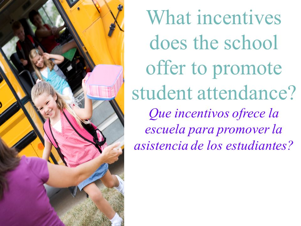 What incentives does the school offer to promote student attendance? Que incentivos ofrece la escuela para promover la asistencia de los estudiantes?