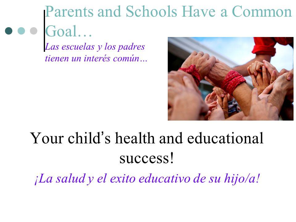 Parents and Schools Have a Common Goal… Las escuelas y los padres tienen un interés común… Your childs health and educational success.