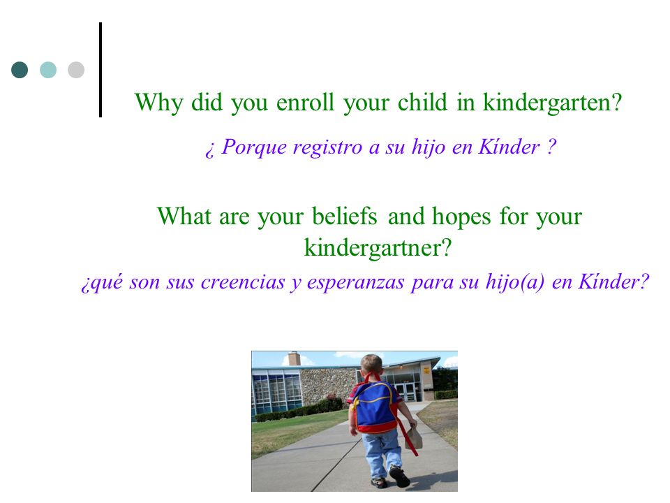 Why did you enroll your child in kindergarten? ¿ Porque registro a su hijo en Kínder ? What are your beliefs and hopes for your kindergartner? ¿qué so