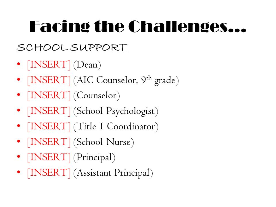 Facing the Challenges… SCHOOL SUPPORT [INSERT] (Dean) [INSERT] (AIC Counselor, 9 th grade) [INSERT] (Counselor) [INSERT] (School Psychologist) [INSERT] (Title 1 Coordinator) [INSERT] (School Nurse) [INSERT] (Principal) [INSERT] (Assistant Principal)