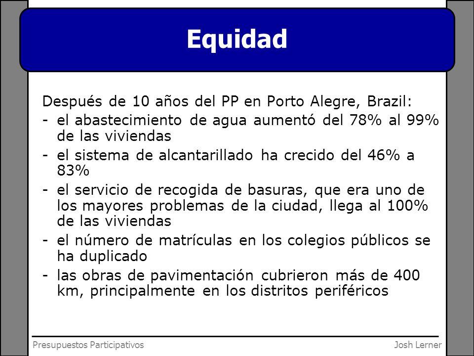 Josh LernerPresupuestos Participativos Equidad Después de 10 años del PP en Porto Alegre, Brazil: -el abastecimiento de agua aumentó del 78% al 99% de las viviendas -el sistema de alcantarillado ha crecido del 46% a 83% -el servicio de recogida de basuras, que era uno de los mayores problemas de la ciudad, llega al 100% de las viviendas -el número de matrículas en los colegios públicos se ha duplicado -las obras de pavimentación cubrieron más de 400 km, principalmente en los distritos periféricos