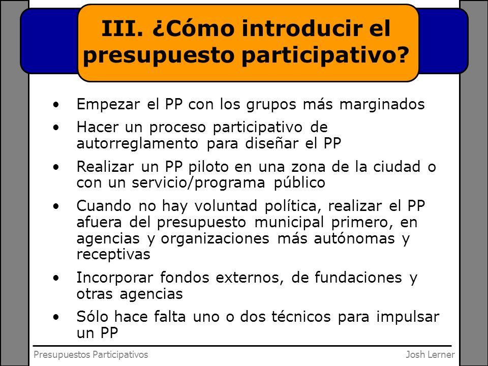 Josh LernerPresupuestos Participativos III. ¿Cómo introducir el presupuesto participativo? Empezar el PP con los grupos más marginados Hacer un proces