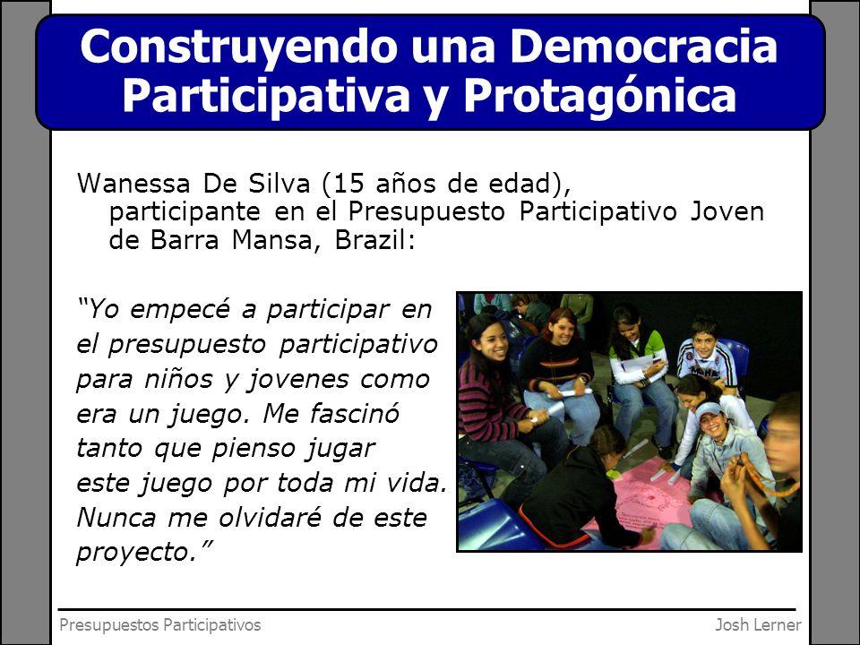 Josh LernerPresupuestos Participativos Construyendo una Democracia Participativa y Protagónica Wanessa De Silva (15 años de edad), participante en el Presupuesto Participativo Joven de Barra Mansa, Brazil: Yo empecé a participar en el presupuesto participativo para niños y jovenes como era un juego.