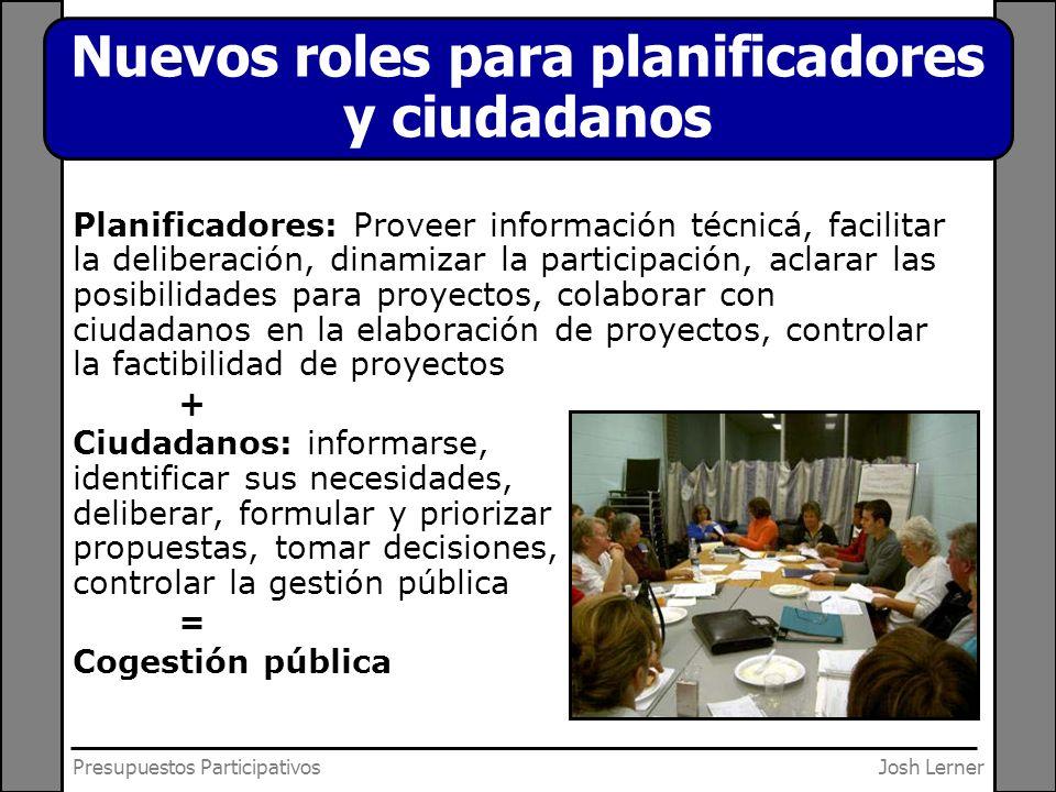 Josh LernerPresupuestos Participativos Nuevos roles para planificadores y ciudadanos Planificadores: Proveer información técnicá, facilitar la deliber
