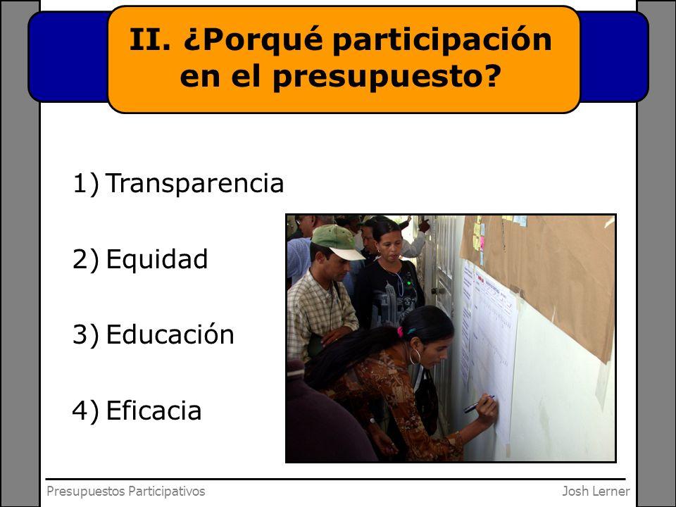 Josh LernerPresupuestos Participativos II. ¿Porqué participación en el presupuesto? 1)Transparencia 2)Equidad 3)Educación 4)Eficacia