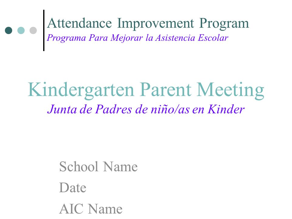 Kindergarten Parent Meeting Junta de Padres de niño/as en Kinder School Name Date AIC Name Attendance Improvement Program Programa Para Mejorar la Asistencia Escolar