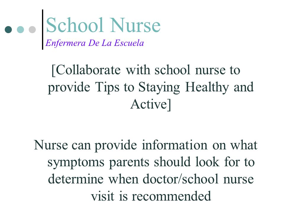 School Nurse Enfermera De La Escuela [Collaborate with school nurse to provide Tips to Staying Healthy and Active] Nurse can provide information on what symptoms parents should look for to determine when doctor/school nurse visit is recommended