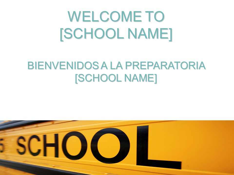WELCOME TO [SCHOOL NAME] BIENVENIDOS A LA PREPARATORIA [SCHOOL NAME]